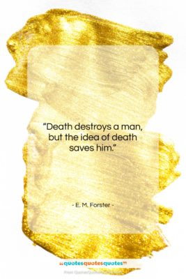 """E. M. Forster quote: """"Death destroys a man, but the idea…""""- at QuotesQuotesQuotes.com"""