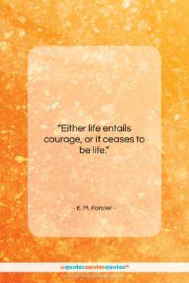 """E. M. Forster quote: """"Either life entails courage, or it ceases…""""- at QuotesQuotesQuotes.com"""