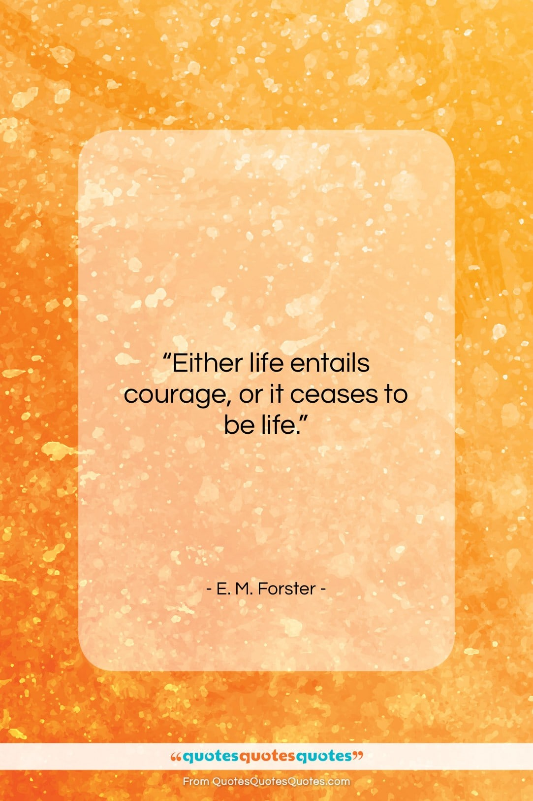 "E. M. Forster quote: ""Either life entails courage, or it ceases…""- at QuotesQuotesQuotes.com"