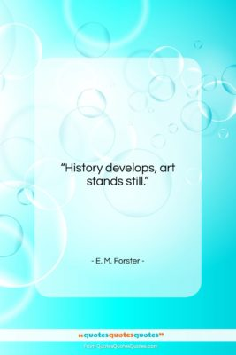 """E. M. Forster quote: """"History develops, art stands still….""""- at QuotesQuotesQuotes.com"""