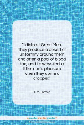 """E. M. Forster quote: """"I distrust Great Men. They produce a…""""- at QuotesQuotesQuotes.com"""