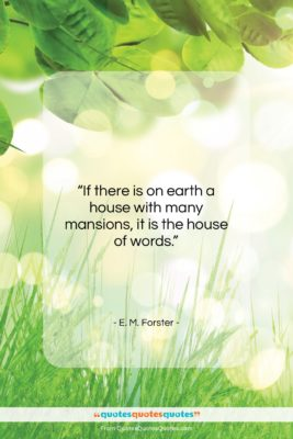 "E. M. Forster quote: ""If there is on earth a house…""- at QuotesQuotesQuotes.com"