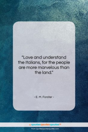 """E. M. Forster quote: """"Love and understand the Italians, for the…""""- at QuotesQuotesQuotes.com"""