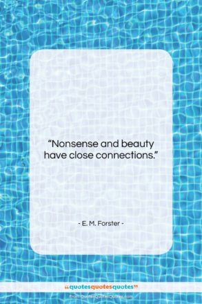 """E. M. Forster quote: """"Nonsense and beauty have close connections….""""- at QuotesQuotesQuotes.com"""