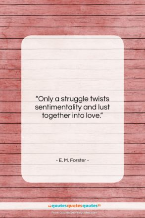 """E. M. Forster quote: """"Only a struggle twists sentimentality and lust…""""- at QuotesQuotesQuotes.com"""