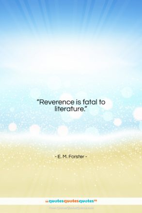 """E. M. Forster quote: """"Reverence is fatal to literature….""""- at QuotesQuotesQuotes.com"""
