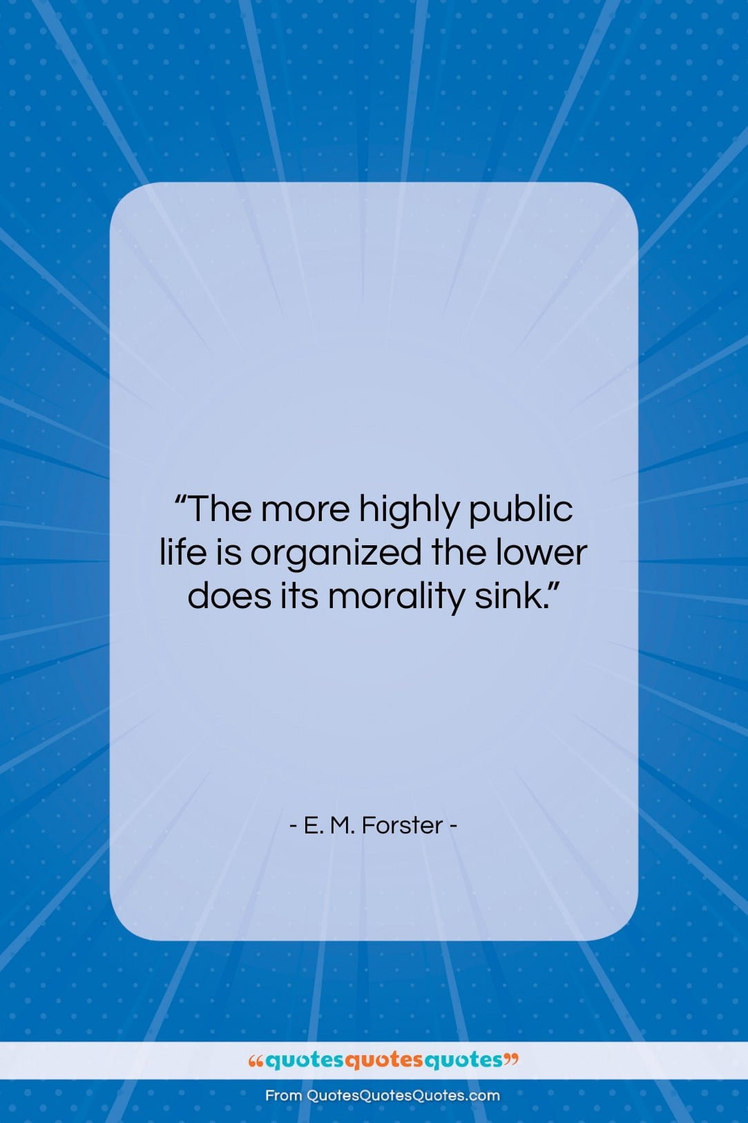 """E. M. Forster quote: """"The more highly public life is organized…""""- at QuotesQuotesQuotes.com"""