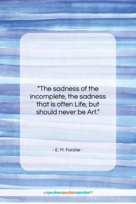 "E. M. Forster quote: ""The sadness of the incomplete, the sadness…""- at QuotesQuotesQuotes.com"