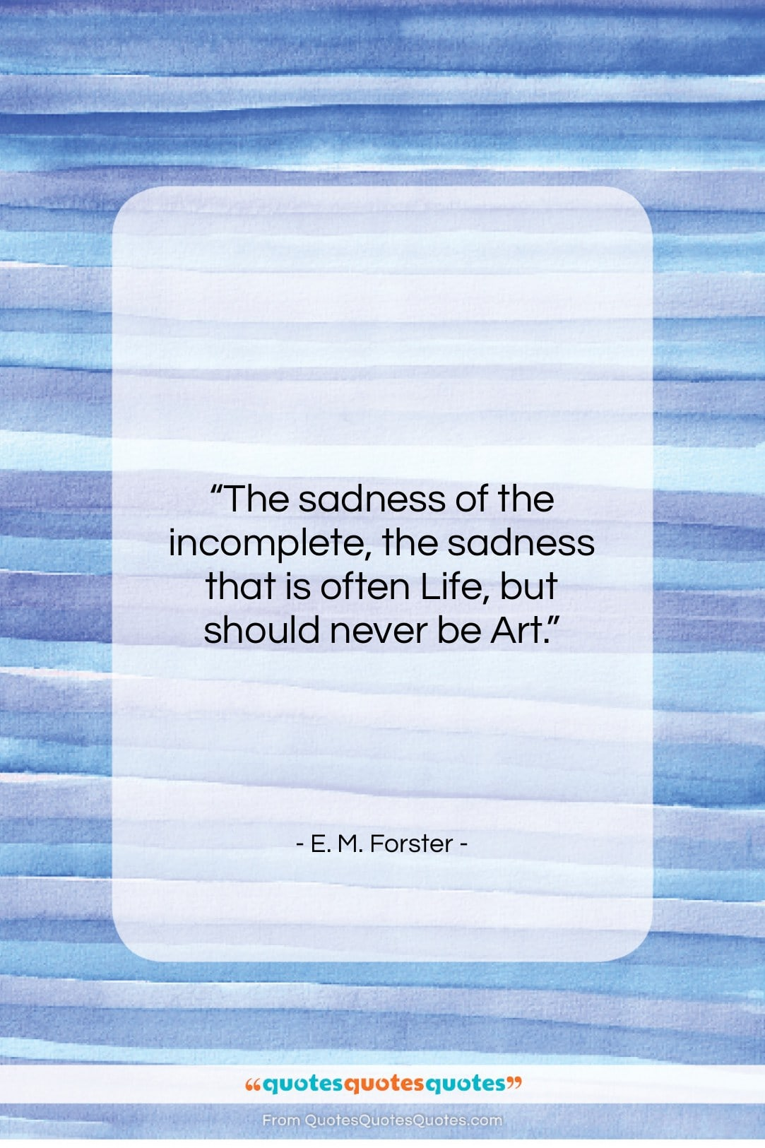 """E. M. Forster quote: """"The sadness of the incomplete, the sadness…""""- at QuotesQuotesQuotes.com"""