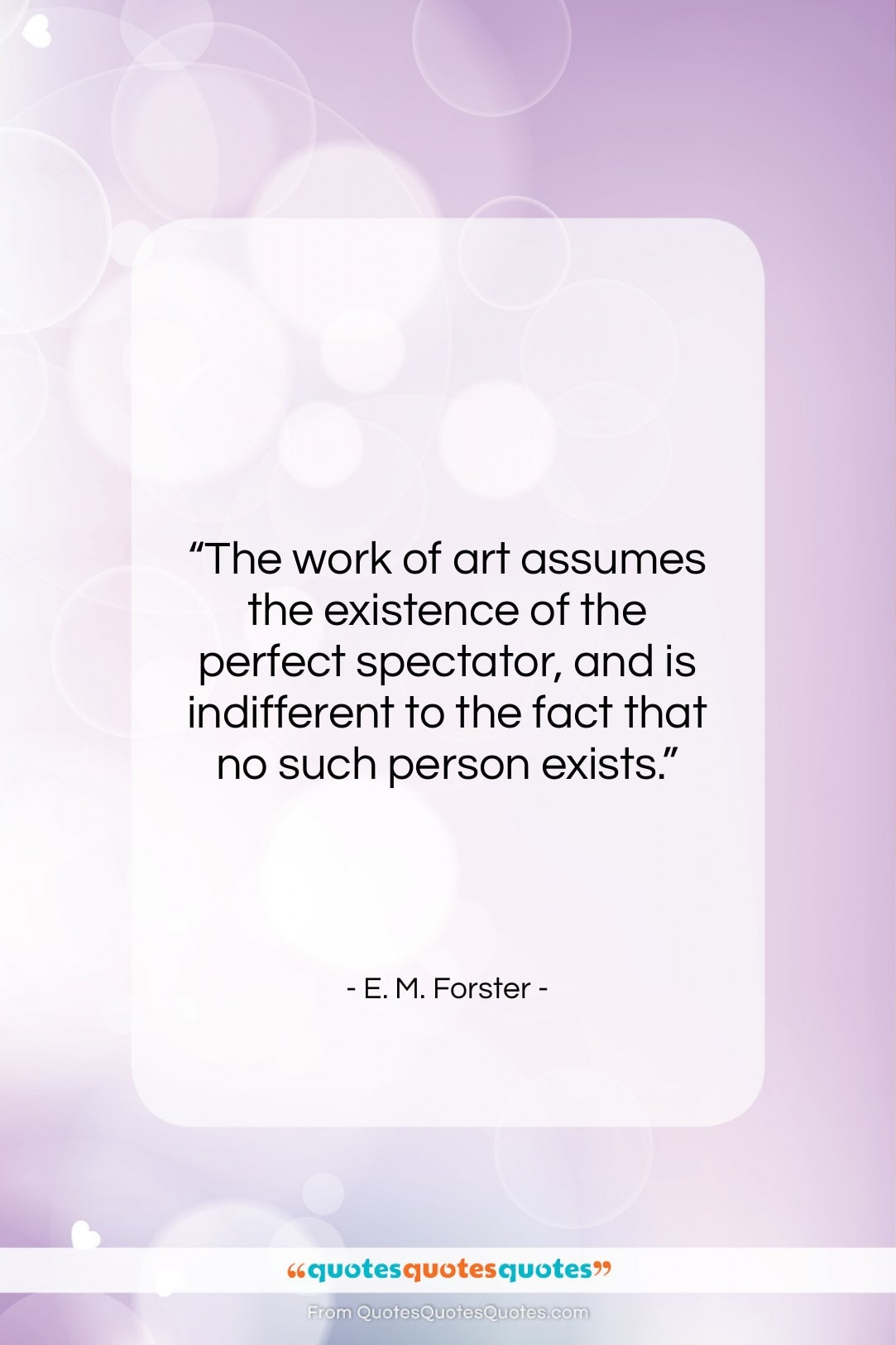 """E. M. Forster quote: """"The work of art assumes the existence…""""- at QuotesQuotesQuotes.com"""