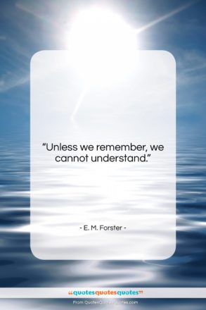 """E. M. Forster quote: """"Unless we remember we cannot understand….""""- at QuotesQuotesQuotes.com"""