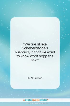 """E. M. Forster quote: """"We are all like Scheherazade's husband, in…""""- at QuotesQuotesQuotes.com"""