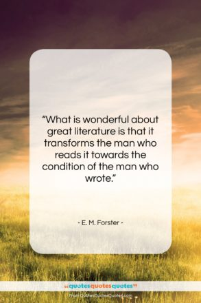 """E. M. Forster quote: """"What is wonderful about great literature is…""""- at QuotesQuotesQuotes.com"""