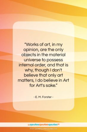 """E. M. Forster quote: """"Works of art, in my opinion, are…""""- at QuotesQuotesQuotes.com"""