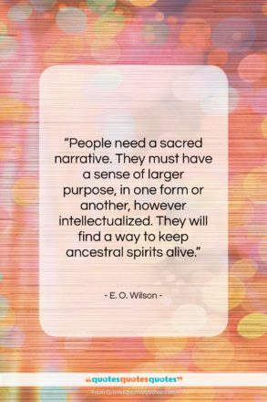 """E. O. Wilson quote: """"People need a sacred narrative. They must…""""- at QuotesQuotesQuotes.com"""