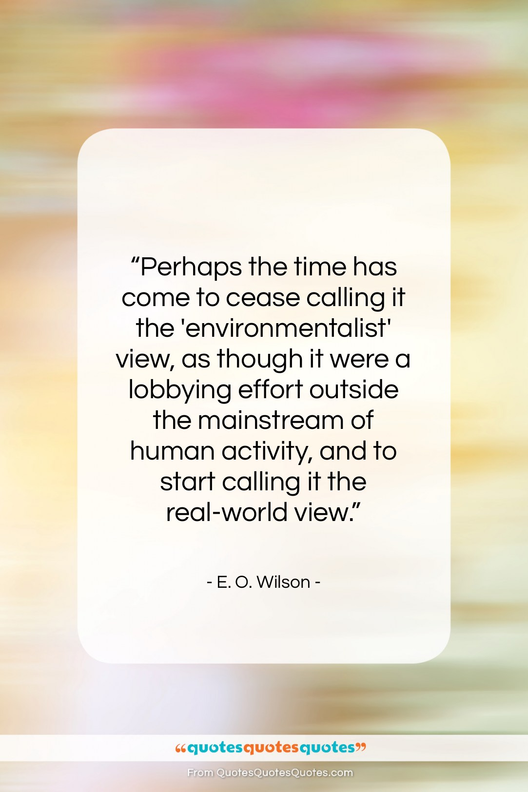 """E. O. Wilson quote: """"Perhaps the time has come to cease…""""- at QuotesQuotesQuotes.com"""