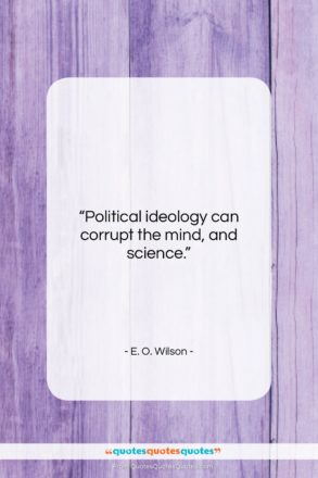 """E. O. Wilson quote: """"Political ideology can corrupt the mind, and…""""- at QuotesQuotesQuotes.com"""