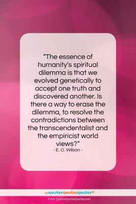 """E. O. Wilson quote: """"The essence of humanity's spiritual dilemma is…""""- at QuotesQuotesQuotes.com"""