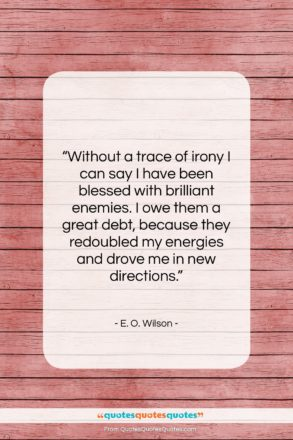 """E. O. Wilson quote: """"Without a trace of irony I can…""""- at QuotesQuotesQuotes.com"""