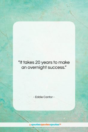 """Eddie Cantor quote: """"It takes 20 years to make an…""""- at QuotesQuotesQuotes.com"""