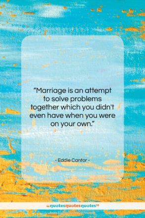 "Eddie Cantor quote: ""Marriage is an attempt to solve problems…""- at QuotesQuotesQuotes.com"