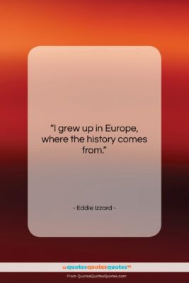 """Eddie Izzard quote: """"I grew up in Europe, where the…""""- at QuotesQuotesQuotes.com"""