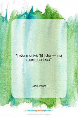 "Eddie Izzard quote: ""I wanna live 'til I die…""- at QuotesQuotesQuotes.com"