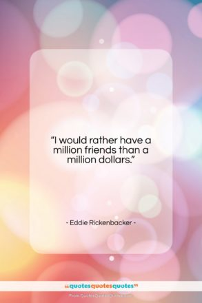 """Eddie Rickenbacker quote: """"I would rather have a million friends…""""- at QuotesQuotesQuotes.com"""