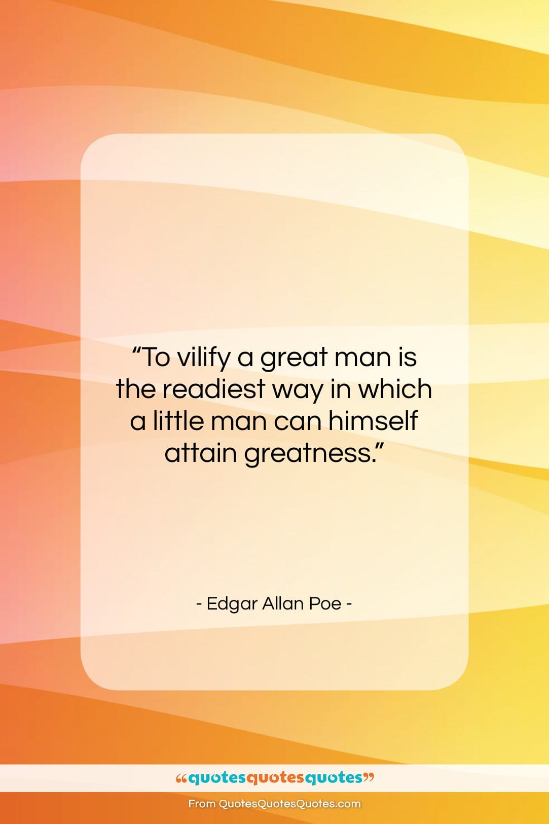 """Edgar Allan Poe quote: """"To vilify a great man is the…""""- at QuotesQuotesQuotes.com"""