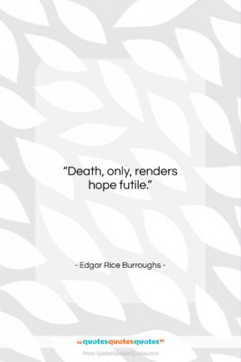 """Edgar Rice Burroughs quote: """"Death, only, renders hope futile….""""- at QuotesQuotesQuotes.com"""