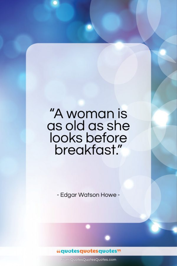 """Edgar Watson Howe quote: """"A woman is as old as she looks before breakfast.""""- at QuotesQuotesQuotes.com"""