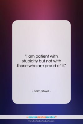 """Edith Sitwell quote: """"I am patient with stupidity but not…""""- at QuotesQuotesQuotes.com"""