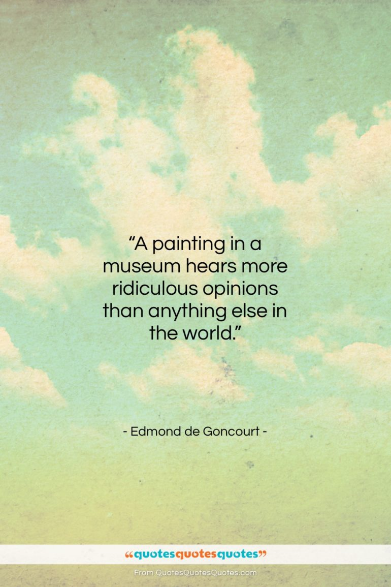 """Edmond de Goncourt quote: """"A painting in a museum hears more…""""- at QuotesQuotesQuotes.com"""