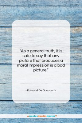 "Edmond De Goncourt quote: ""As a general truth, it is safe…""- at QuotesQuotesQuotes.com"