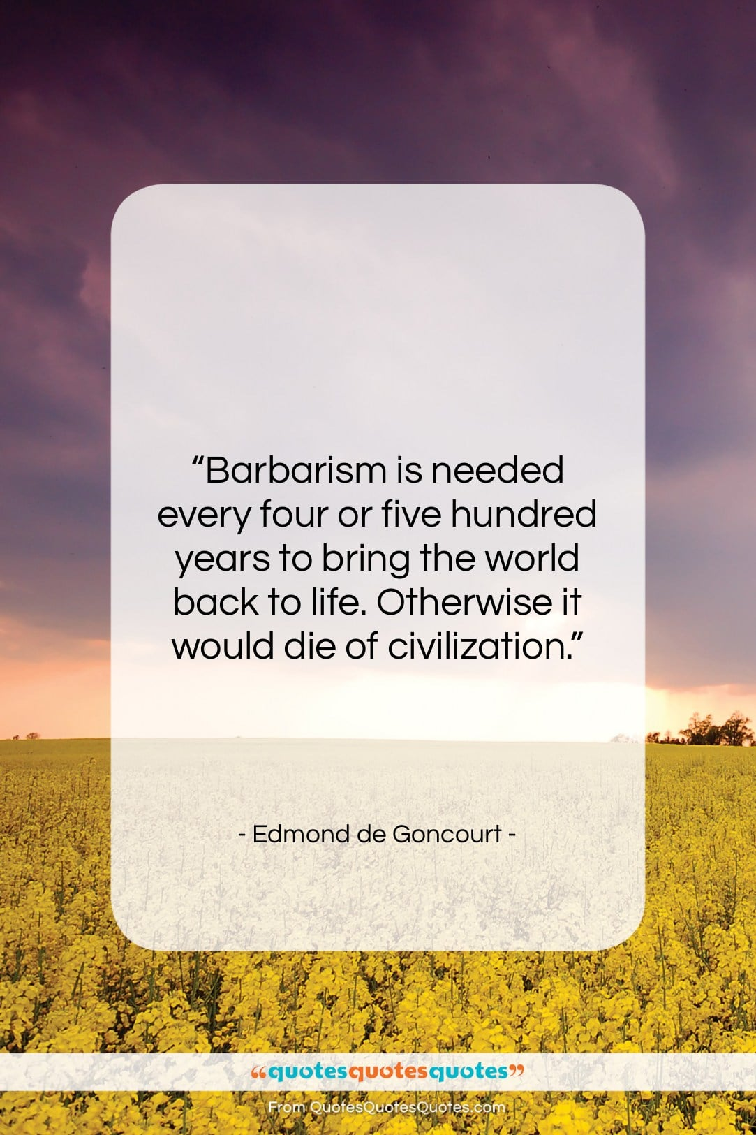 """Edmond de Goncourt quote: """"Barbarism is needed every four or five…""""- at QuotesQuotesQuotes.com"""