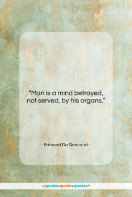 """Edmond De Goncourt quote: """"Man is a mind betrayed, not served,…""""- at QuotesQuotesQuotes.com"""