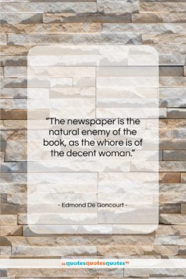 """Edmond De Goncourt quote: """"The newspaper is the natural enemy of…""""- at QuotesQuotesQuotes.com"""