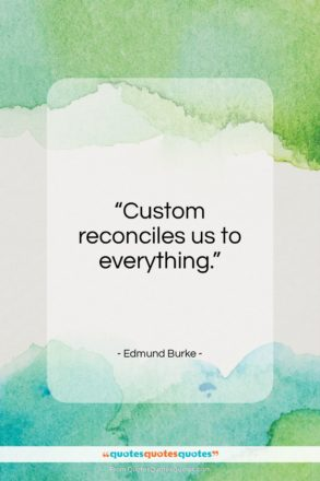 "Edmund Burke quote: ""Custom reconciles us to everything….""- at QuotesQuotesQuotes.com"