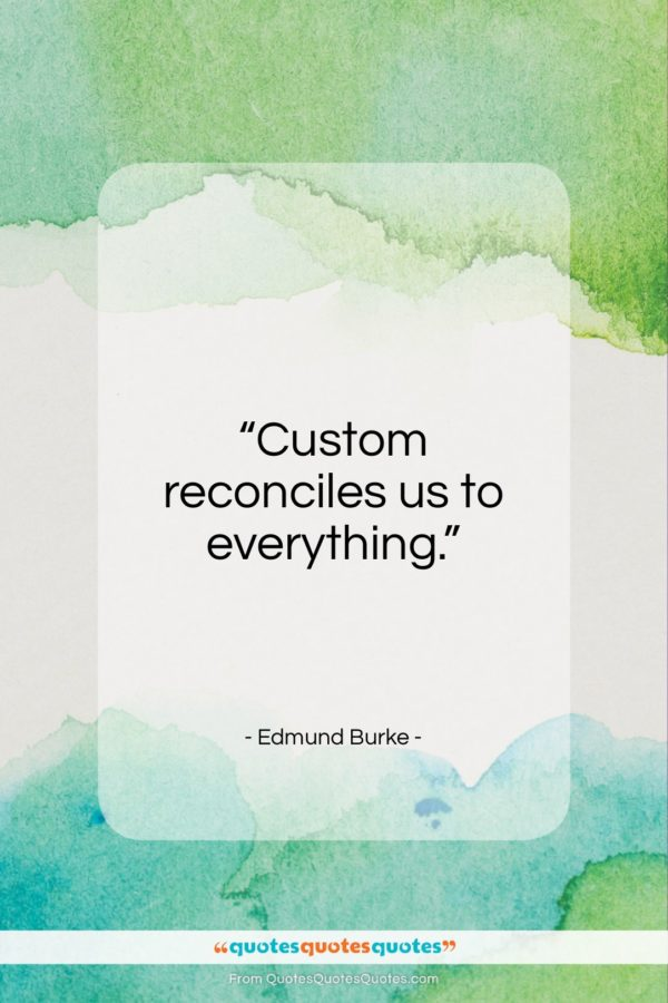 """Edmund Burke quote: """"Custom reconciles us to everything….""""- at QuotesQuotesQuotes.com"""