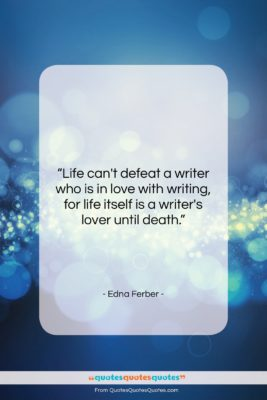 "Edna Ferber quote: ""Life can't defeat a writer who is…""- at QuotesQuotesQuotes.com"