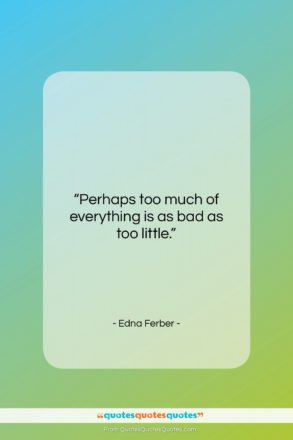 """Edna Ferber quote: """"Perhaps too much of everything is as…""""- at QuotesQuotesQuotes.com"""