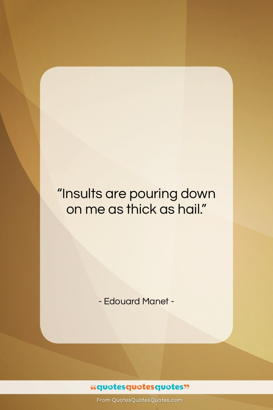 """Edouard Manet quote: """"Insults are pouring down on me as…""""- at QuotesQuotesQuotes.com"""