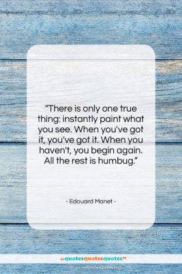 """Edouard Manet quote: """"There is only one true thing: instantly…""""- at QuotesQuotesQuotes.com"""