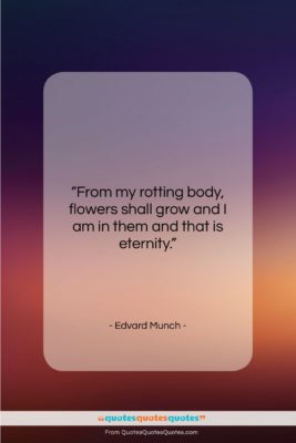 """Edvard Munch quote: """"From my rotting body, flowers shall grow…""""- at QuotesQuotesQuotes.com"""