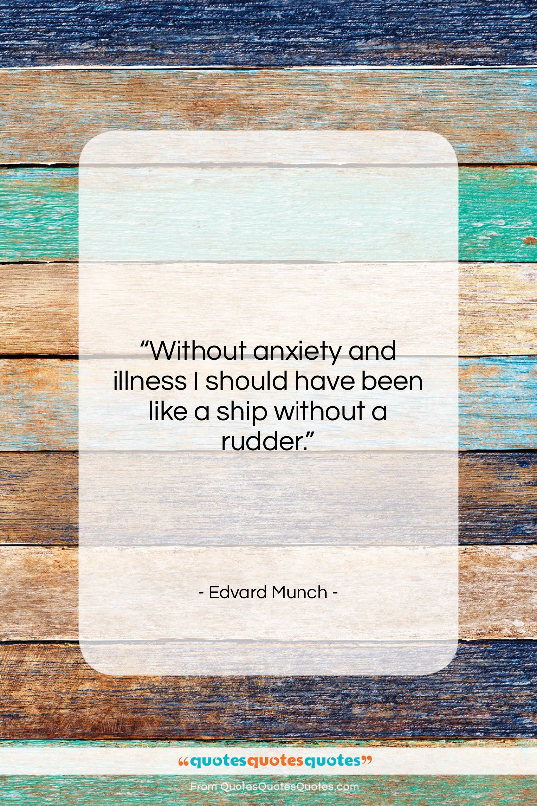 """Edvard Munch quote: """"Without anxiety and illness I should have…""""- at QuotesQuotesQuotes.com"""