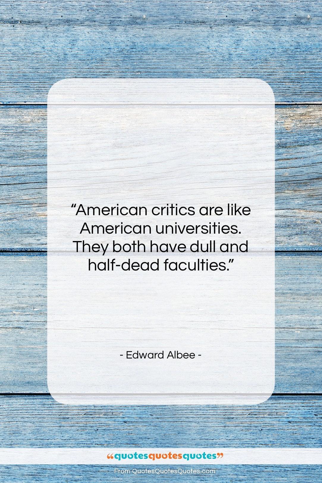 """Edward Albee quote: """"American critics are like American universities. They…""""- at QuotesQuotesQuotes.com"""