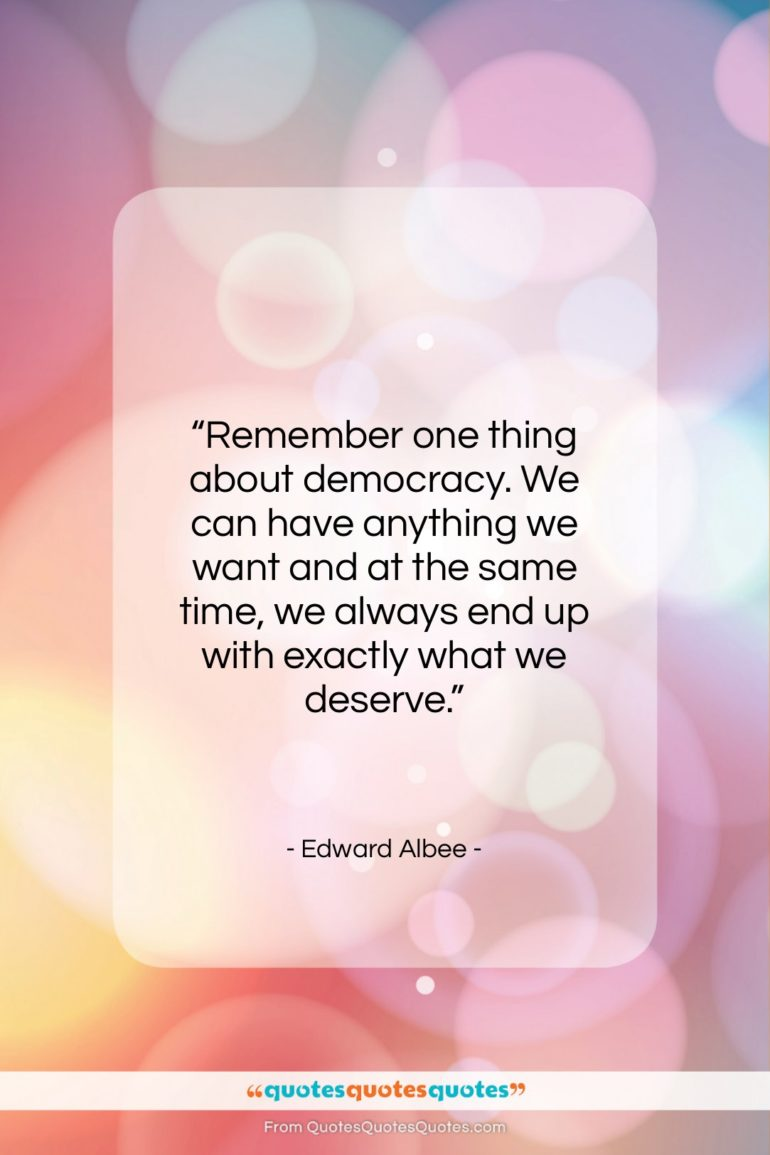 """Edward Albee quote: """"Remember one thing about democracy. We can…""""- at QuotesQuotesQuotes.com"""