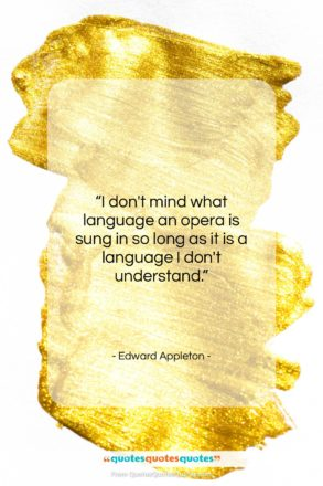 """Edward Appleton quote: """"I don't mind what language an opera…""""- at QuotesQuotesQuotes.com"""