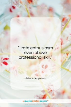 """Edward Appleton quote: """"I rate enthusiasm even above professional skill…""""- at QuotesQuotesQuotes.com"""