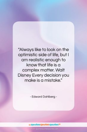 """Edward Dahlberg quote: """"Always like to look on the optimistic…""""- at QuotesQuotesQuotes.com"""